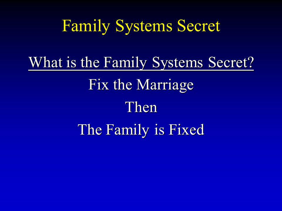 Family Systems Secret What is the Family Systems Secret? Fix the Marriage Then The Family is Fixed