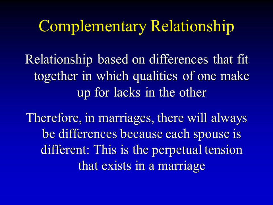 Complementary Relationship Relationship based on differences that fit together in which qualities of one make up for lacks in the other Therefore, in marriages, there will always be differences because each spouse is different: This is the perpetual tension that exists in a marriage