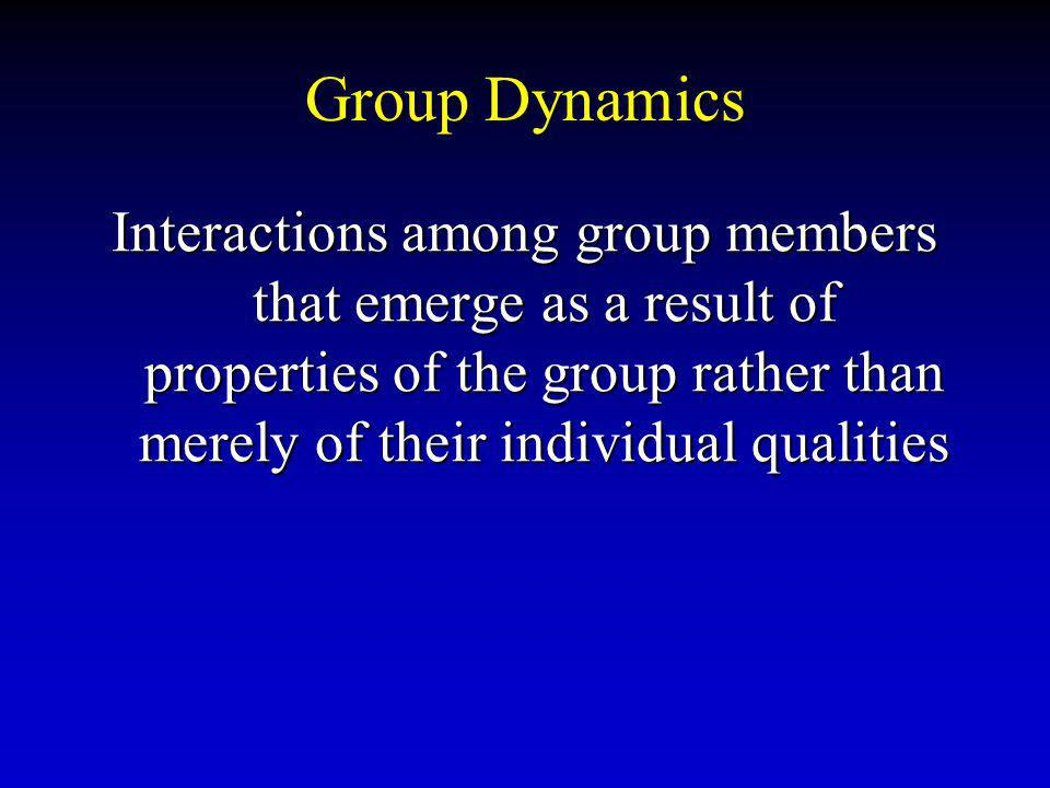 Group Dynamics Interactions among group members that emerge as a result of properties of the group rather than merely of their individual qualities