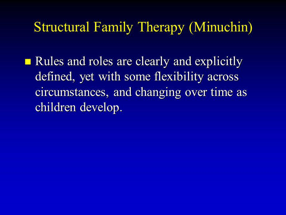 Structural Family Therapy (Minuchin) Rules and roles are clearly and explicitly defined, yet with some flexibility across circumstances, and changing