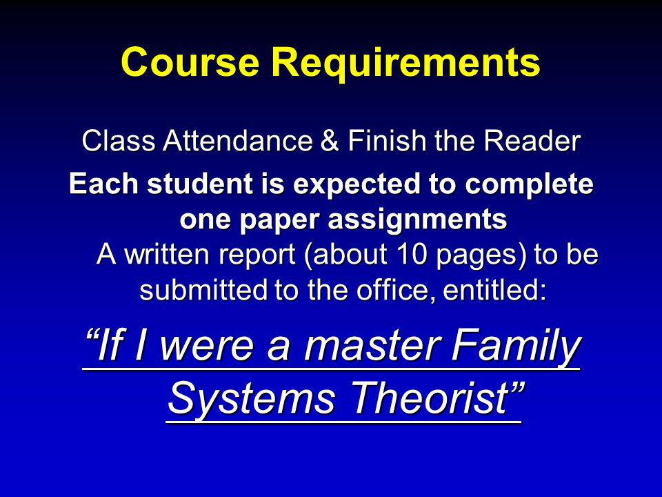 Course Requirements Class Attendance & Finish the Reader Each student is expected to complete one paper assignments A written report (about 10 pages) to be submitted to the office, entitled: If I were a master Family Systems Theorist