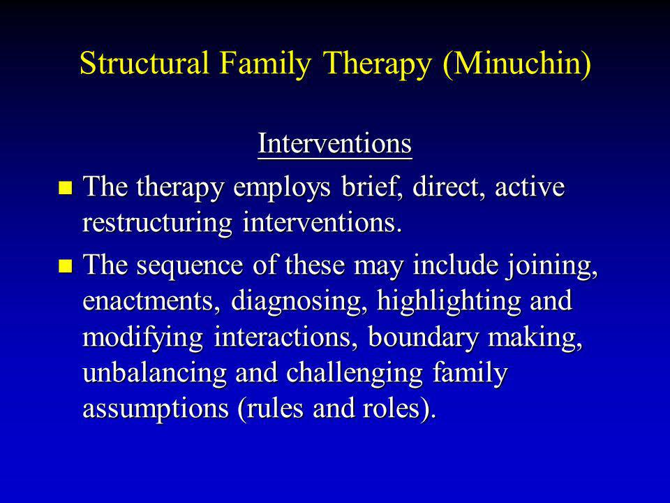 Structural Family Therapy (Minuchin) Interventions The therapy employs brief, direct, active restructuring interventions. The therapy employs brief, d