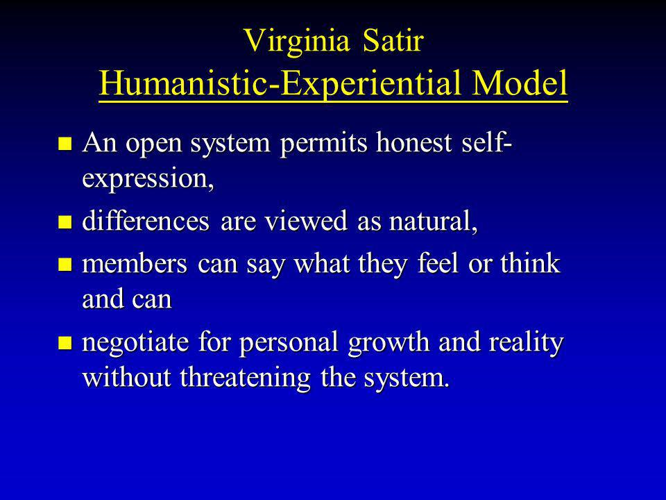 Virginia Satir Humanistic-Experiential Model An open system permits honest self- expression, An open system permits honest self- expression, differences are viewed as natural, differences are viewed as natural, members can say what they feel or think and can members can say what they feel or think and can negotiate for personal growth and reality without threatening the system.