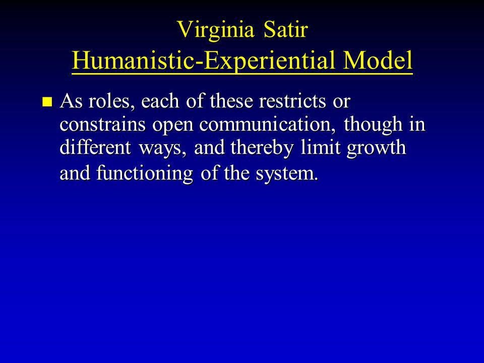 Virginia Satir Humanistic-Experiential Model As roles, each of these restricts or constrains open communication, though in different ways, and thereby limit growth and functioning of the system.