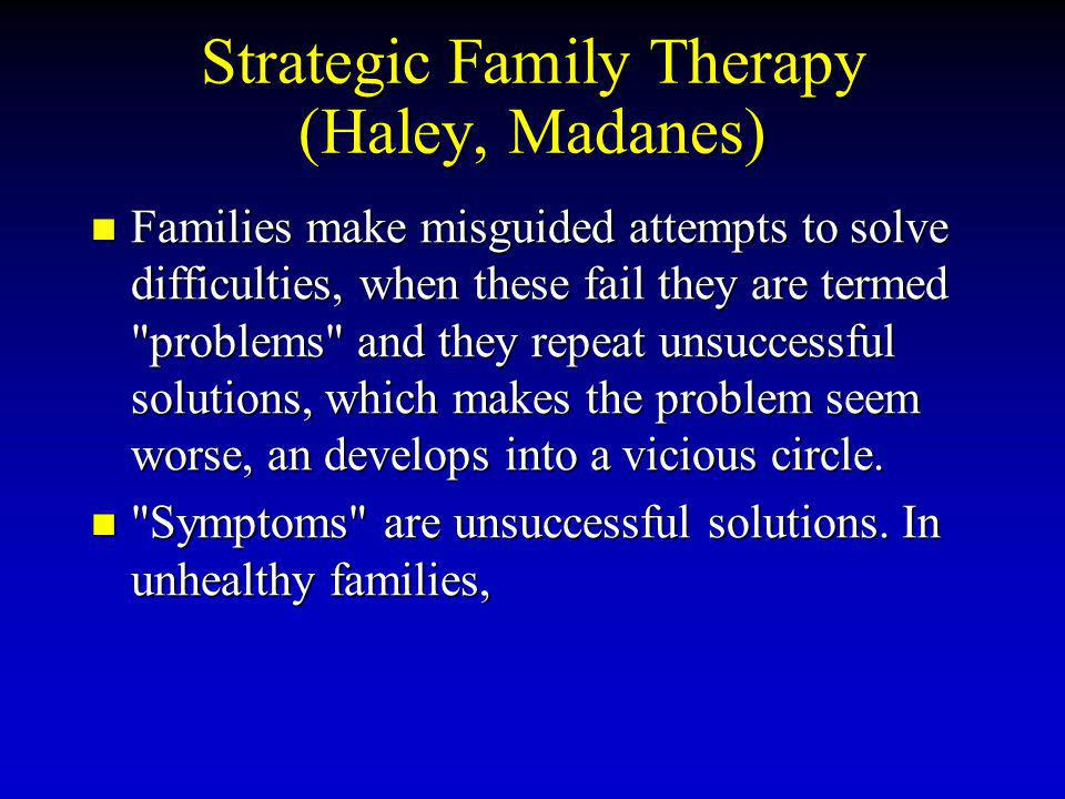 Strategic Family Therapy (Haley, Madanes) Families make misguided attempts to solve difficulties, when these fail they are termed problems and they repeat unsuccessful solutions, which makes the problem seem worse, an develops into a vicious circle.