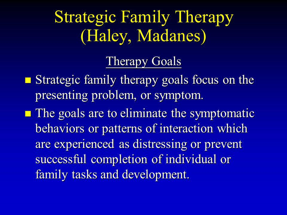 Strategic Family Therapy (Haley, Madanes) Therapy Goals Strategic family therapy goals focus on the presenting problem, or symptom. Strategic family t