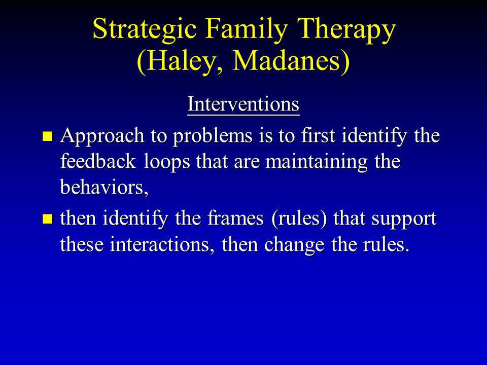 Strategic Family Therapy (Haley, Madanes) Interventions Approach to problems is to first identify the feedback loops that are maintaining the behaviors, Approach to problems is to first identify the feedback loops that are maintaining the behaviors, then identify the frames (rules) that support these interactions, then change the rules.