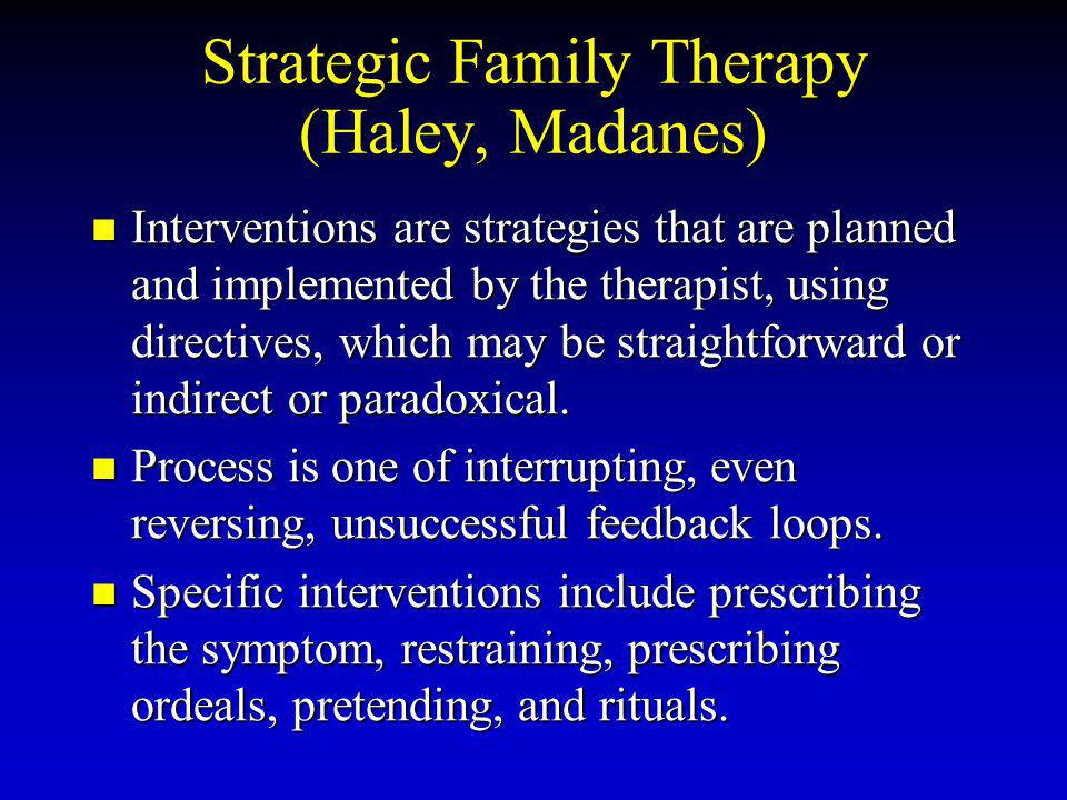 Strategic Family Therapy (Haley, Madanes) Interventions are strategies that are planned and implemented by the therapist, using directives, which may be straightforward or indirect or paradoxical.