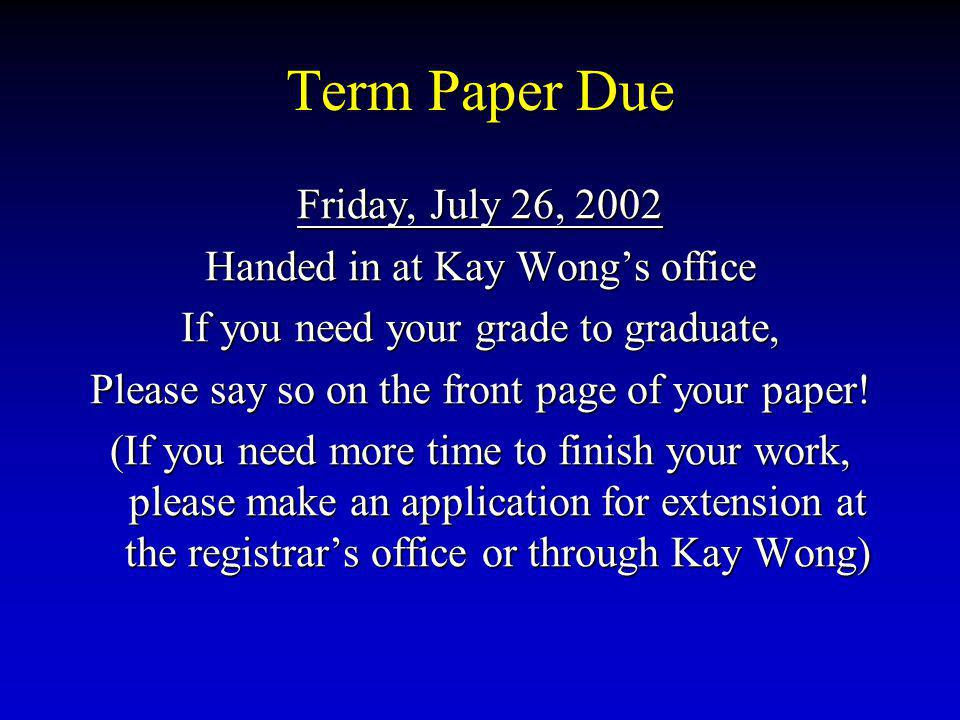Term Paper Due Friday, July 26, 2002 Handed in at Kay Wongs office If you need your grade to graduate, Please say so on the front page of your paper.