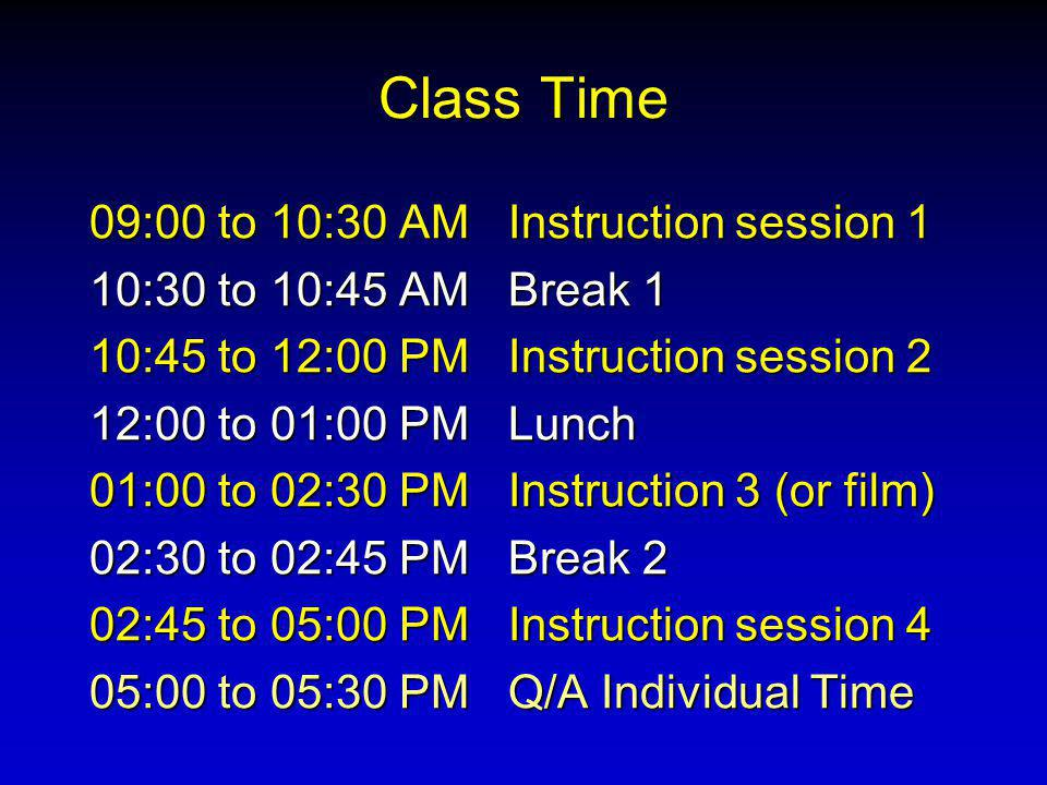 Class Time 09:00 to 10:30 AMInstruction session 1 10:30 to 10:45 AMBreak 1 10:45 to 12:00 PMInstruction session 2 12:00 to 01:00 PMLunch 01:00 to 02:30 PMInstruction 3 (or film) 02:30 to 02:45 PMBreak 2 02:45 to 05:00 PMInstruction session 4 05:00 to 05:30 PMQ/A Individual Time
