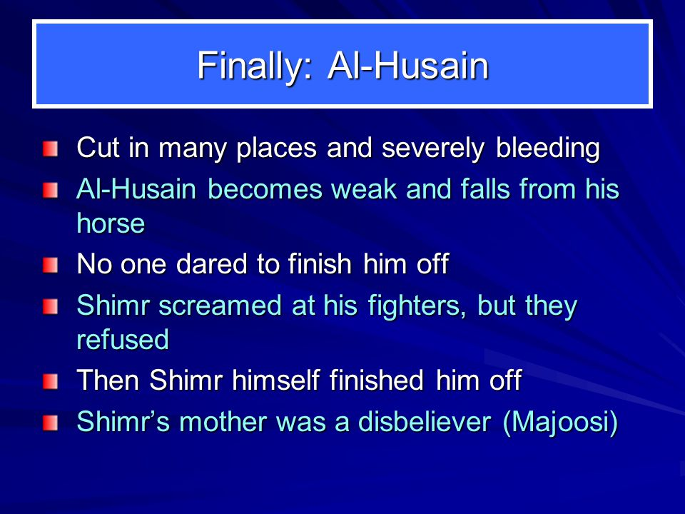 Finally: Al-Husain Cut in many places and severely bleeding Al-Husain becomes weak and falls from his horse No one dared to finish him off Shimr screamed at his fighters, but they refused Then Shimr himself finished him off Shimrs mother was a disbeliever (Majoosi)