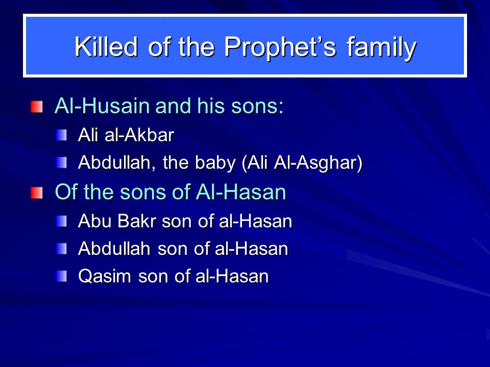 Killed of the Prophets family Al-Husain and his sons: Ali al-Akbar Abdullah, the baby (Ali Al-Asghar) Of the sons of Al-Hasan Abu Bakr son of al-Hasan Abdullah son of al-Hasan Qasim son of al-Hasan