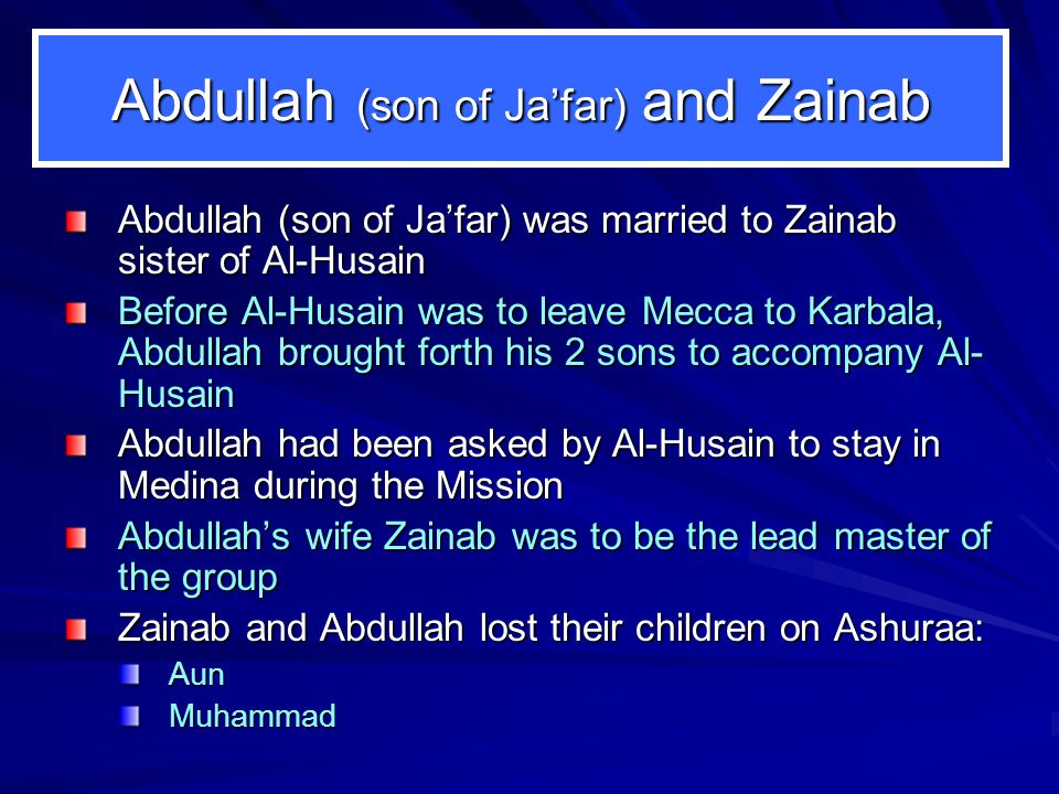 Abdullah (son of Jafar) and Zainab Abdullah (son of Jafar) was married to Zainab sister of Al-Husain Before Al-Husain was to leave Mecca to Karbala, Abdullah brought forth his 2 sons to accompany Al- Husain Abdullah had been asked by Al-Husain to stay in Medina during the Mission Abdullahs wife Zainab was to be the lead master of the group Zainab and Abdullah lost their children on Ashuraa: AunMuhammad