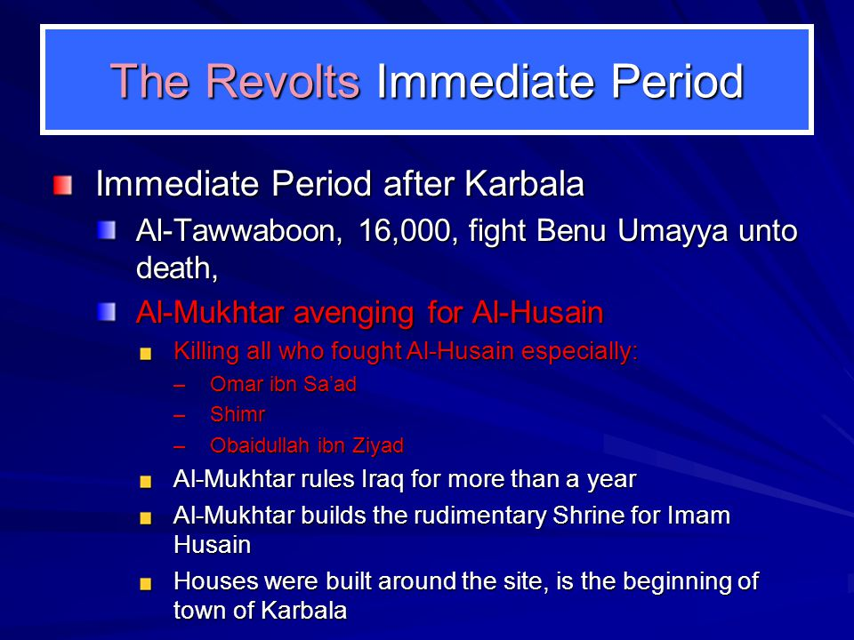 The Revolts Immediate Period Immediate Period after Karbala Al-Tawwaboon, 16,000, fight Benu Umayya unto death, Al-Mukhtar avenging for Al-Husain Killing all who fought Al-Husain especially: –Omar ibn Saad –Shimr –Obaidullah ibn Ziyad Al-Mukhtar rules Iraq for more than a year Al-Mukhtar builds the rudimentary Shrine for Imam Husain Houses were built around the site, is the beginning of town of Karbala