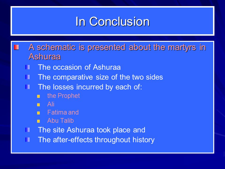 In Conclusion A schematic is presented about the martyrs in Ashuraa The occasion of Ashuraa The comparative size of the two sides The losses incurred by each of: the Prophet Ali Fatima and Abu Talib The site Ashuraa took place and The after-effects throughout history