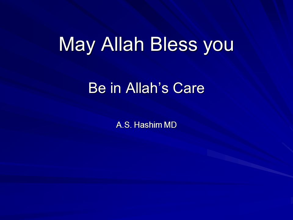 May Allah Bless you Be in Allahs Care A.S. Hashim MD