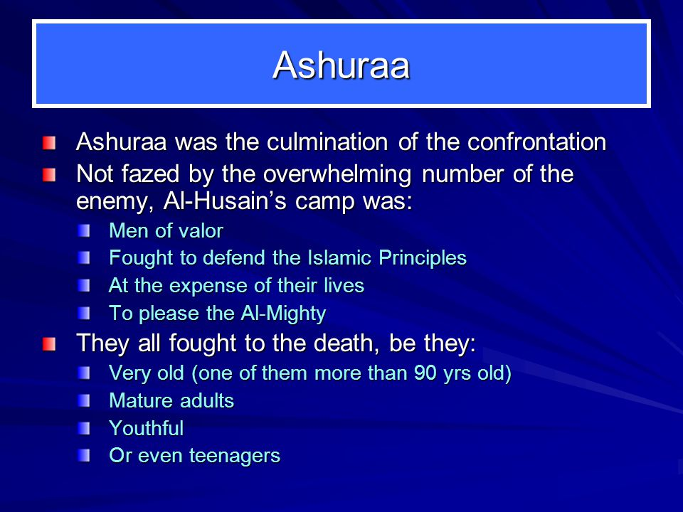 Ashuraa Ashuraa was the culmination of the confrontation Not fazed by the overwhelming number of the enemy, Al-Husains camp was: Men of valor Fought to defend the Islamic Principles At the expense of their lives To please the Al-Mighty They all fought to the death, be they: Very old (one of them more than 90 yrs old) Mature adults Youthful Or even teenagers