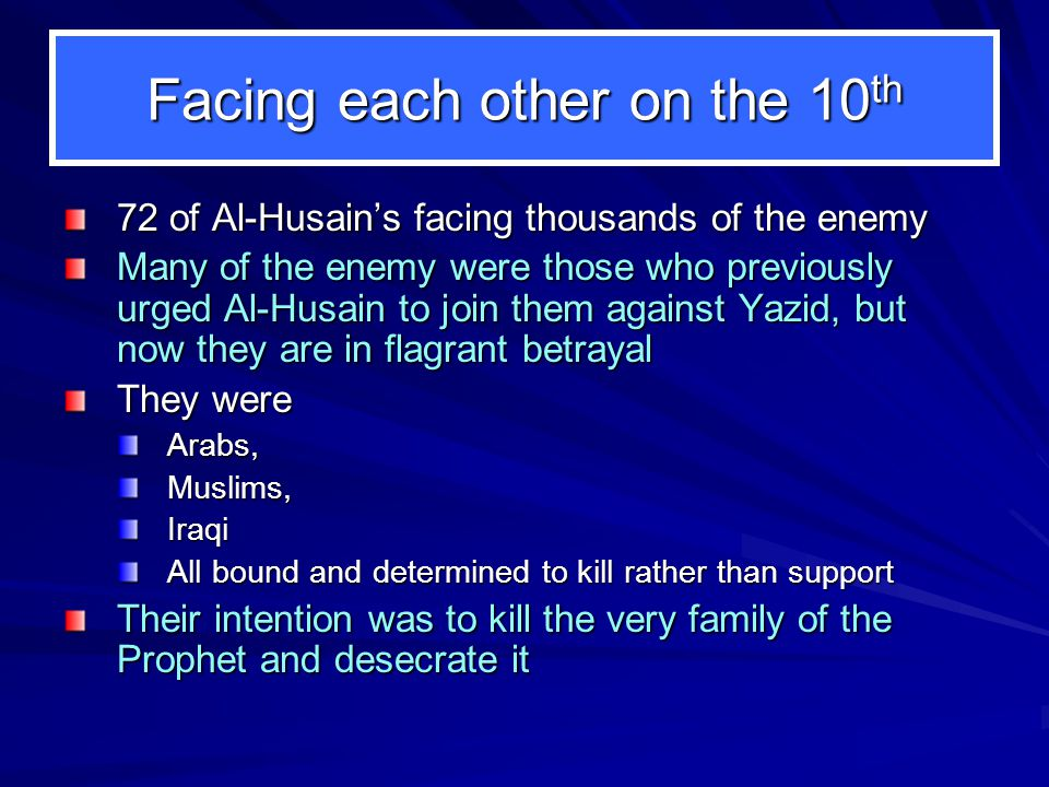 Facing each other on the 10 th 72 of Al-Husains facing thousands of the enemy Many of the enemy were those who previously urged Al-Husain to join them against Yazid, but now they are in flagrant betrayal They were Arabs,Muslims,Iraqi All bound and determined to kill rather than support Their intention was to kill the very family of the Prophet and desecrate it