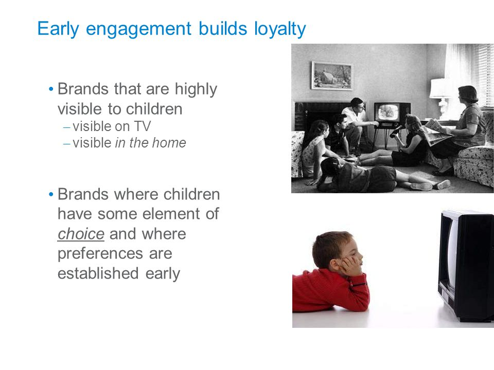 September 17, 2009 Page 17 Early engagement builds loyalty Brands that are highly visible to children – visible on TV – visible in the home Brands where children have some element of choice and where preferences are established early