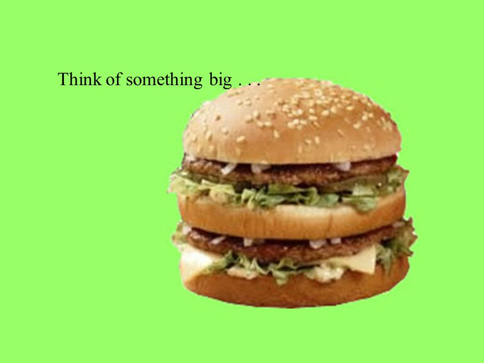 Think of something big...