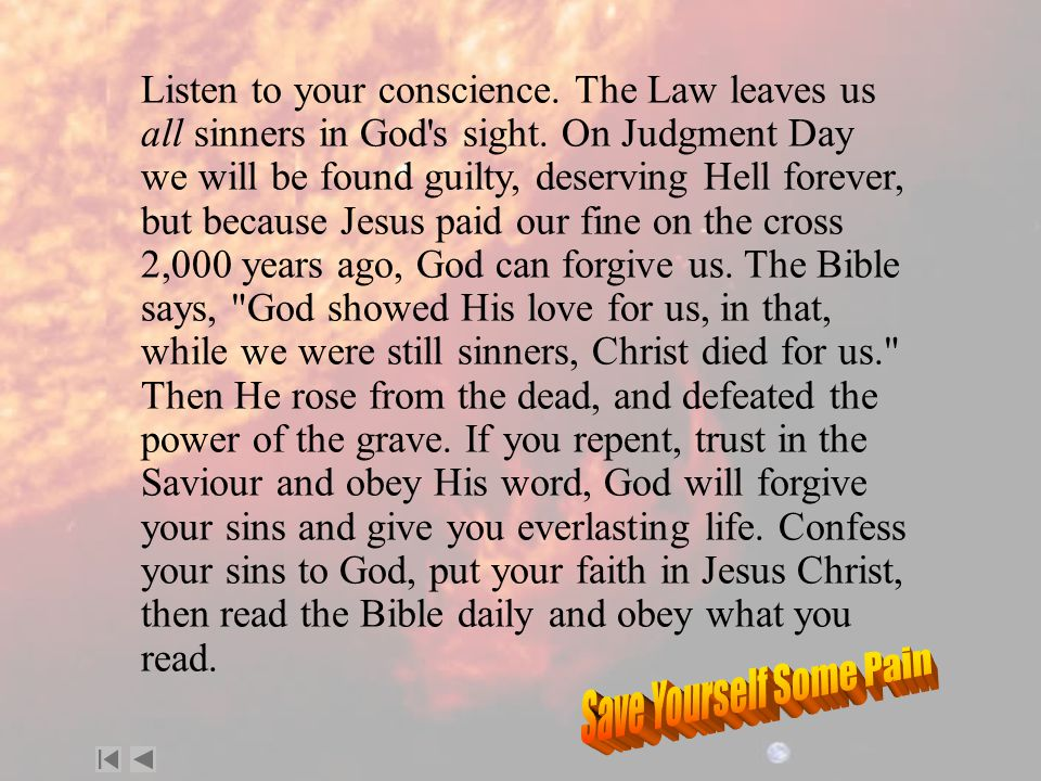 Listen to your conscience. The Law leaves us all sinners in God s sight.