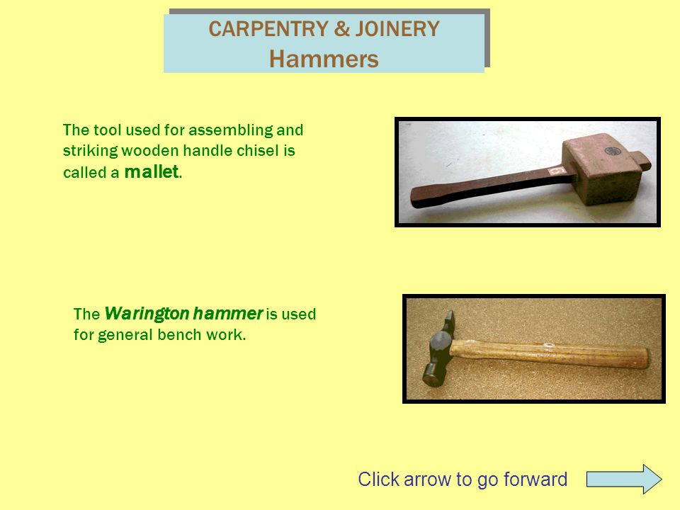 CARPENTRY & JOINERY Hammers The tool used for assembling and striking wooden handle chisel is called a mallet. The Warington hammer is used for genera
