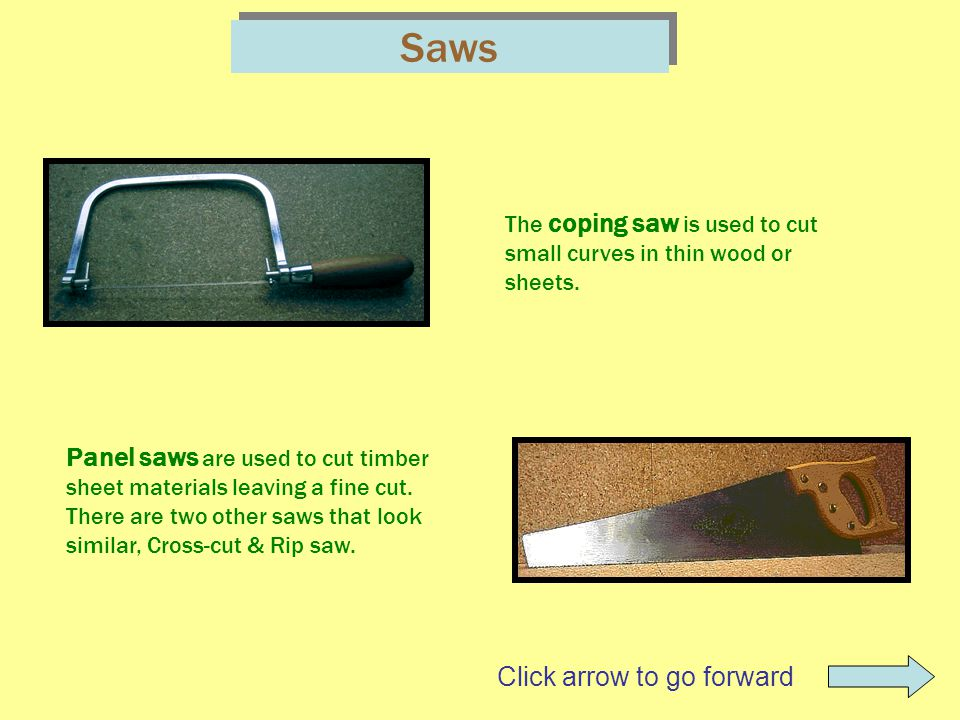 Saws The coping saw is used to cut small curves in thin wood or sheets. Panel saws are used to cut timber sheet materials leaving a fine cut. There ar
