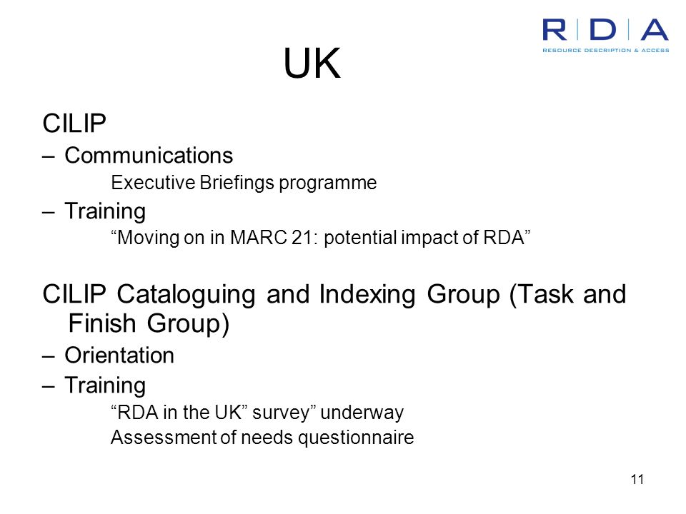 11 UK CILIP –Communications Executive Briefings programme –Training Moving on in MARC 21: potential impact of RDA CILIP Cataloguing and Indexing Group (Task and Finish Group) –Orientation –Training RDA in the UK survey underway Assessment of needs questionnaire