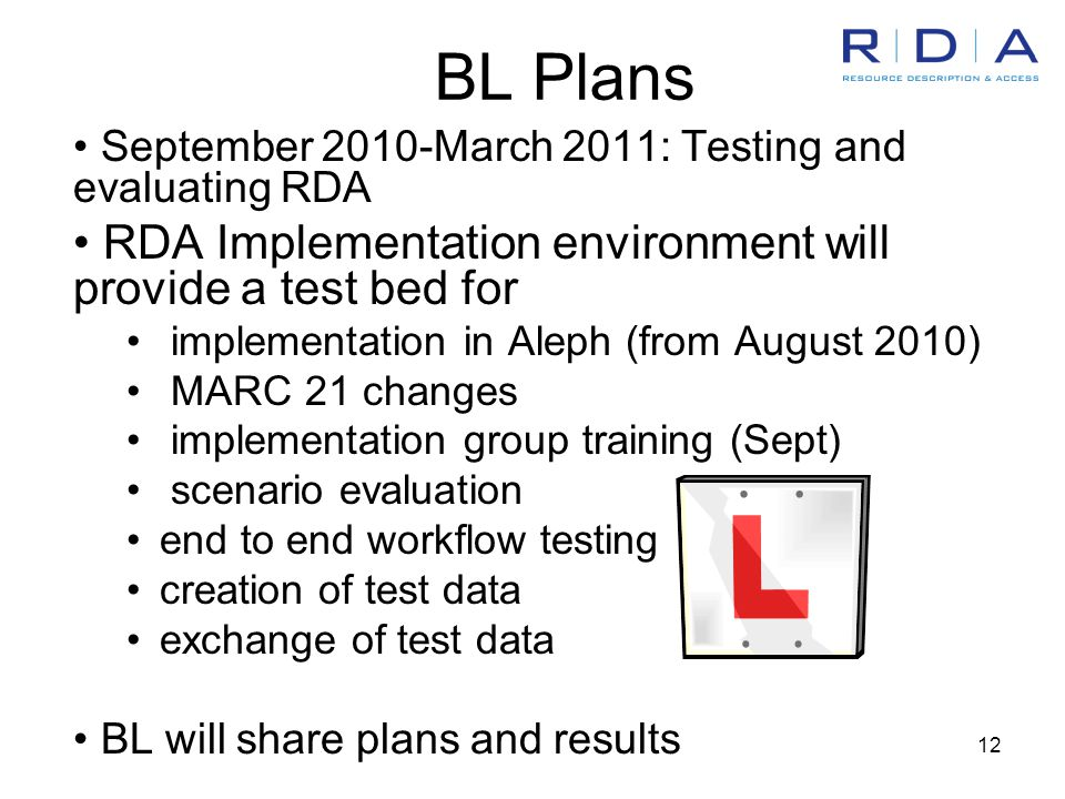 12 BL Plans September 2010-March 2011: Testing and evaluating RDA RDA Implementation environment will provide a test bed for implementation in Aleph (from August 2010) MARC 21 changes implementation group training (Sept) scenario evaluation end to end workflow testing creation of test data exchange of test data BL will share plans and results