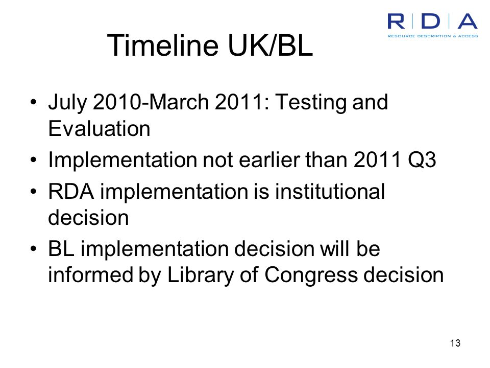 13 July 2010-March 2011: Testing and Evaluation Implementation not earlier than 2011 Q3 RDA implementation is institutional decision BL implementation decision will be informed by Library of Congress decision Timeline UK/BL