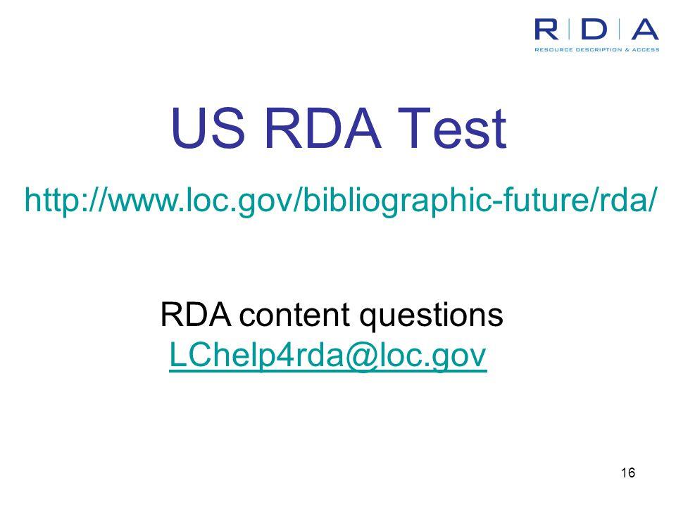 16 US RDA Test http://www.loc.gov/bibliographic-future/rda/ RDA content questions LChelp4rda@loc.gov
