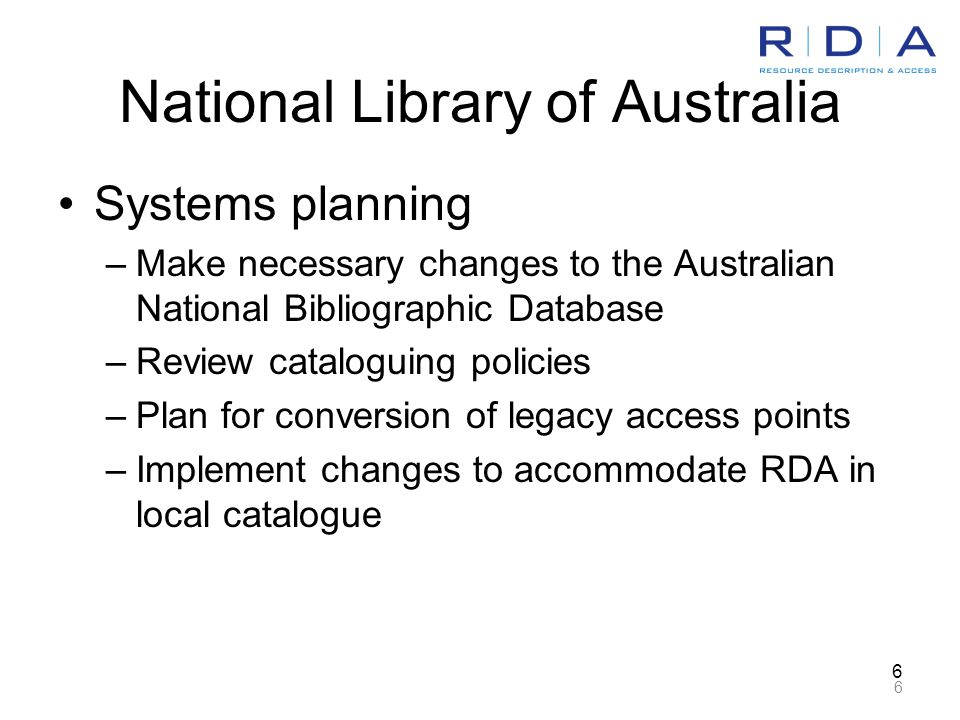 6 6 National Library of Australia Systems planning –Make necessary changes to the Australian National Bibliographic Database –Review cataloguing policies –Plan for conversion of legacy access points –Implement changes to accommodate RDA in local catalogue