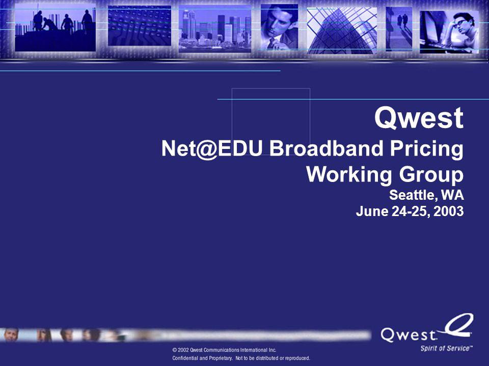 Qwest Net@EDU Broadband Pricing Working Group Seattle, WA June 24-25, 2003