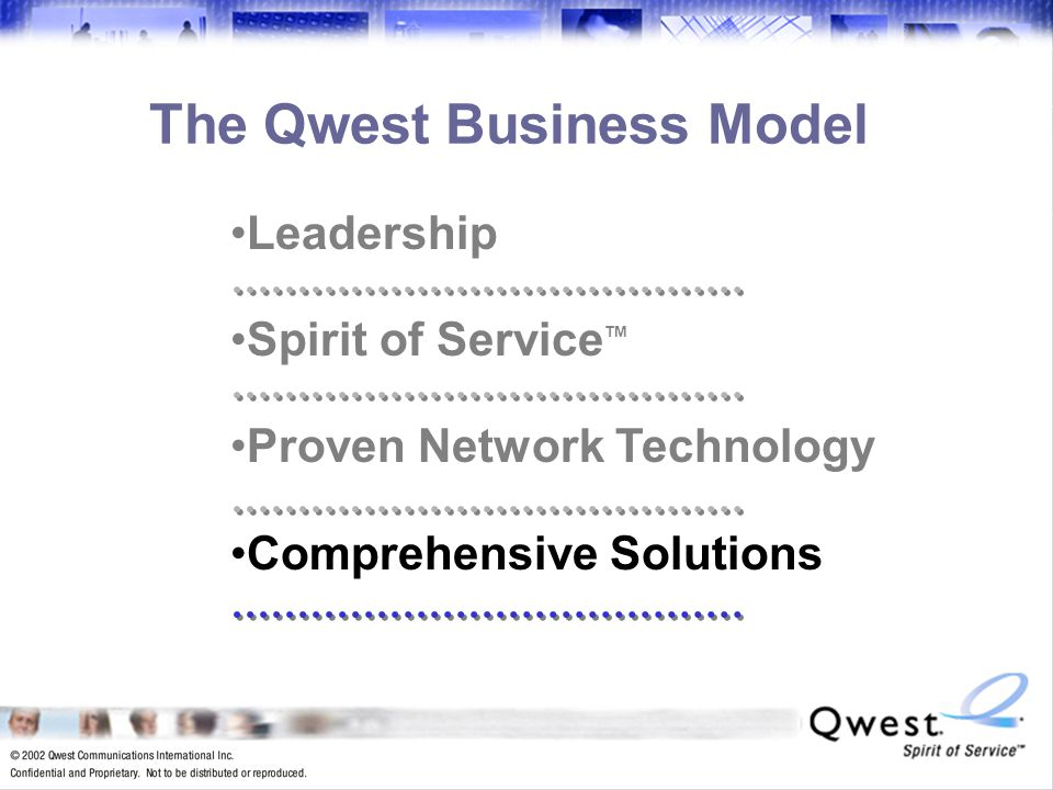 21 The Qwest Business Model Leadership Spirit of Service TM Proven Network Technology Comprehensive Solutions