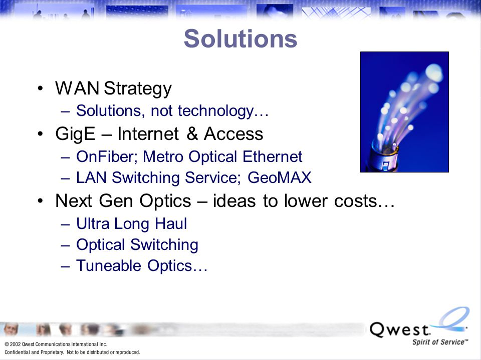 23 Solutions WAN Strategy –Solutions, not technology… GigE – Internet & Access –OnFiber; Metro Optical Ethernet –LAN Switching Service; GeoMAX Next Gen Optics – ideas to lower costs… –Ultra Long Haul –Optical Switching –Tuneable Optics…