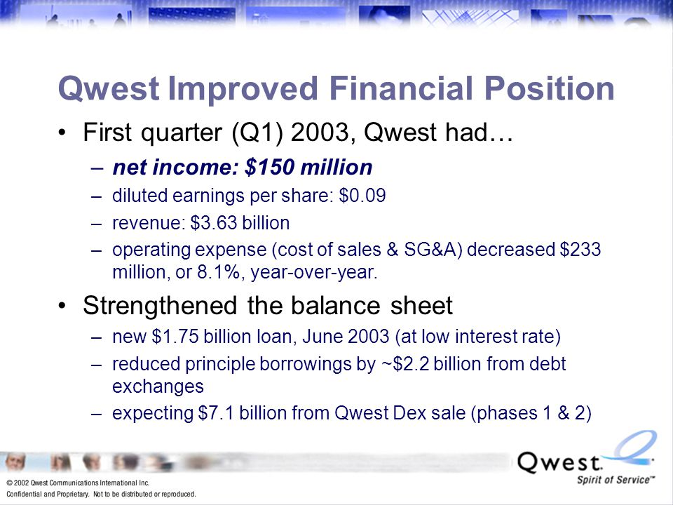 9 Qwest Improved Financial Position First quarter (Q1) 2003, Qwest had… –net income: $150 million –diluted earnings per share: $0.09 –revenue: $3.63 billion –operating expense (cost of sales & SG&A) decreased $233 million, or 8.1%, year-over-year.