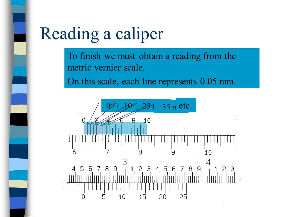 Reading a caliper: metric As you can see in this problem, we have a fixed scale measurement of 63 mm. The reading is 63 mm since the zero line has gon