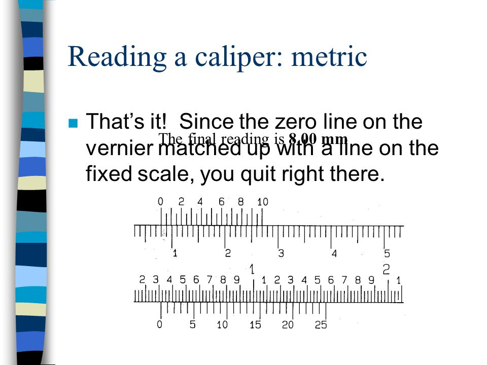 Reading a caliper: metric n Use the zero line from the vernier scale to help get a reading on the fixed scale. Remember that we need to read the fixed