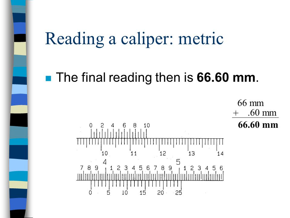 66 mm Reading a caliper: metric n To finish, read the vernier scale. It appears that these two lines, line up the best. This is read as.60 mm.60 mm