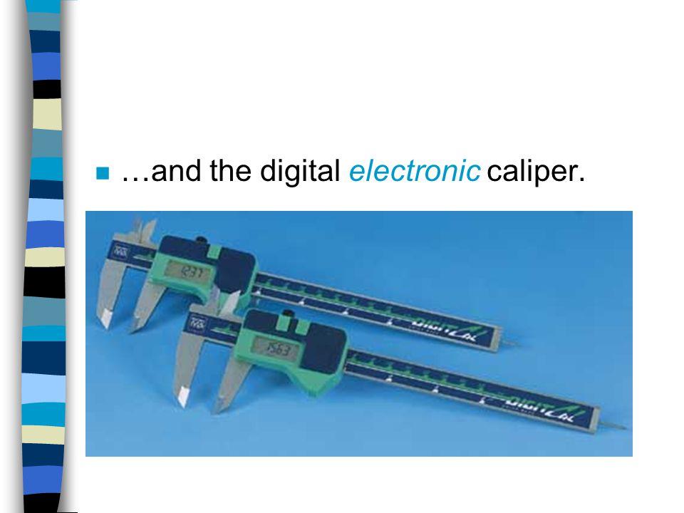 n …and the digital electronic caliper.