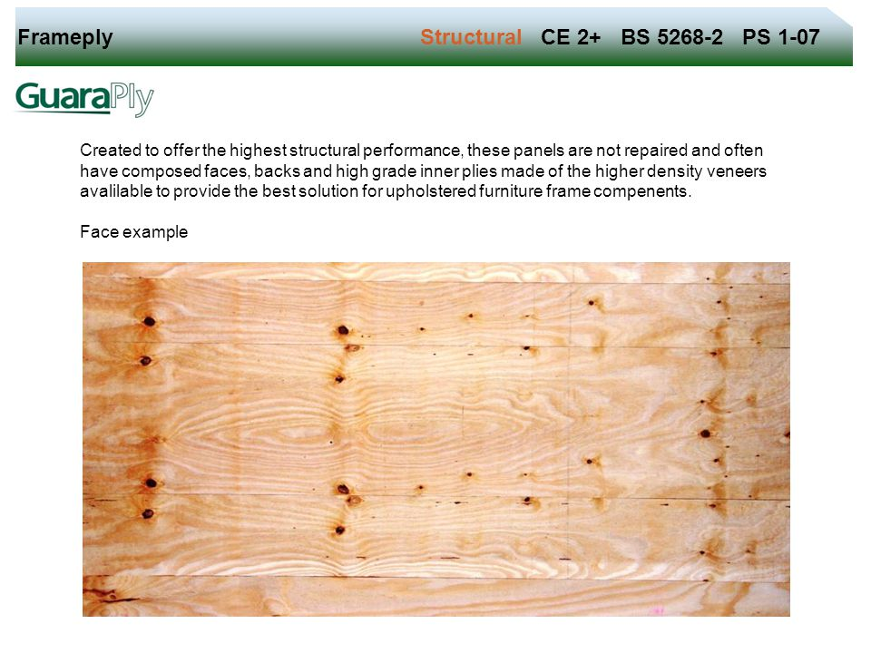 Frameply Structural CE 2+ BS 5268-2 PS 1-07 Created to offer the highest structural performance, these panels are not repaired and often have composed