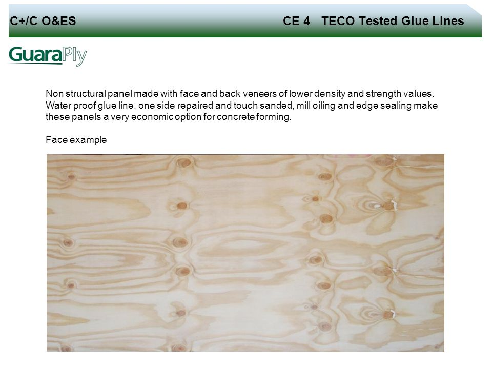 C+/C O&ES CE 4 TECO Tested Glue Lines Non structural panel made with face and back veneers of lower density and strength values. Water proof glue line