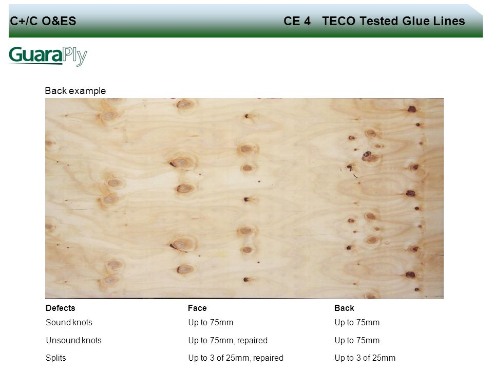 C+/C O&ES CE 4 TECO Tested Glue Lines Back example Defects Face Back Sound knots Up to 75mm Unsound knots Up to 75mm, repaired Up to 75mm Splits Up to