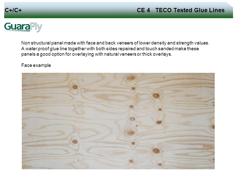 C+/C+ CE 4 TECO Tested Glue Lines Non structural panel made with face and back veneers of lower density and strength values. A water proof glue line t