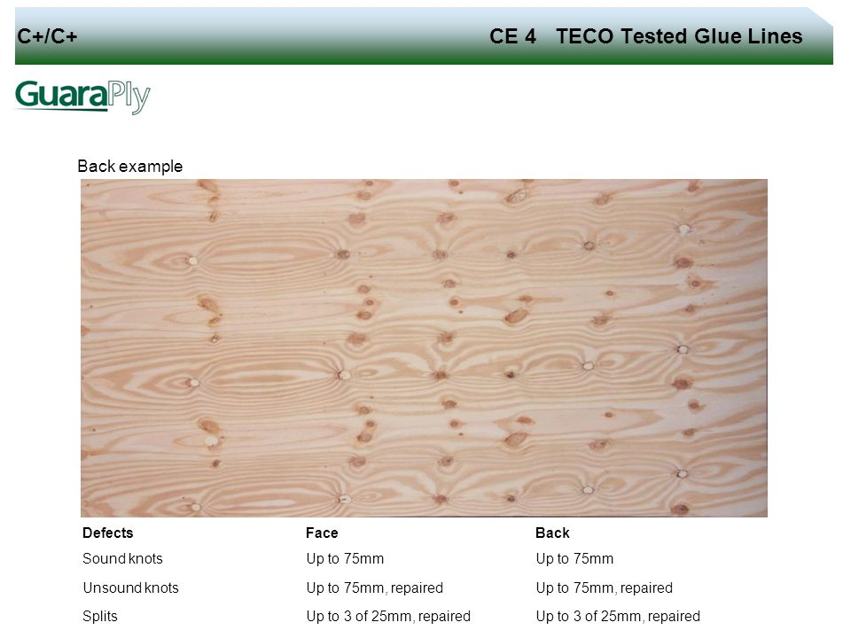 C+/C+ CE 4 TECO Tested Glue Lines Back example Defects Face Back Sound knots Up to 75mm Unsound knots Up to 75mm, repaired Splits Up to 3 of 25mm, rep
