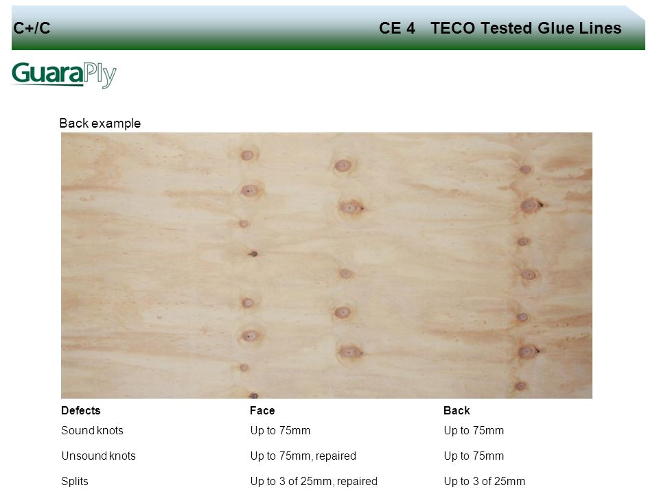 C+/C CE 4 TECO Tested Glue Lines Back example Defects Face Back Sound knots Up to 75mm Unsound knots Up to 75mm, repaired Up to 75mm Splits Up to 3 of