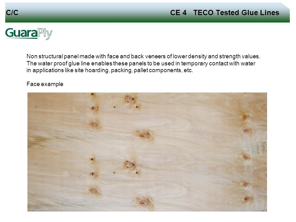 C/C CE 4 TECO Tested Glue Lines Non structural panel made with face and back veneers of lower density and strength values. The water proof glue line e