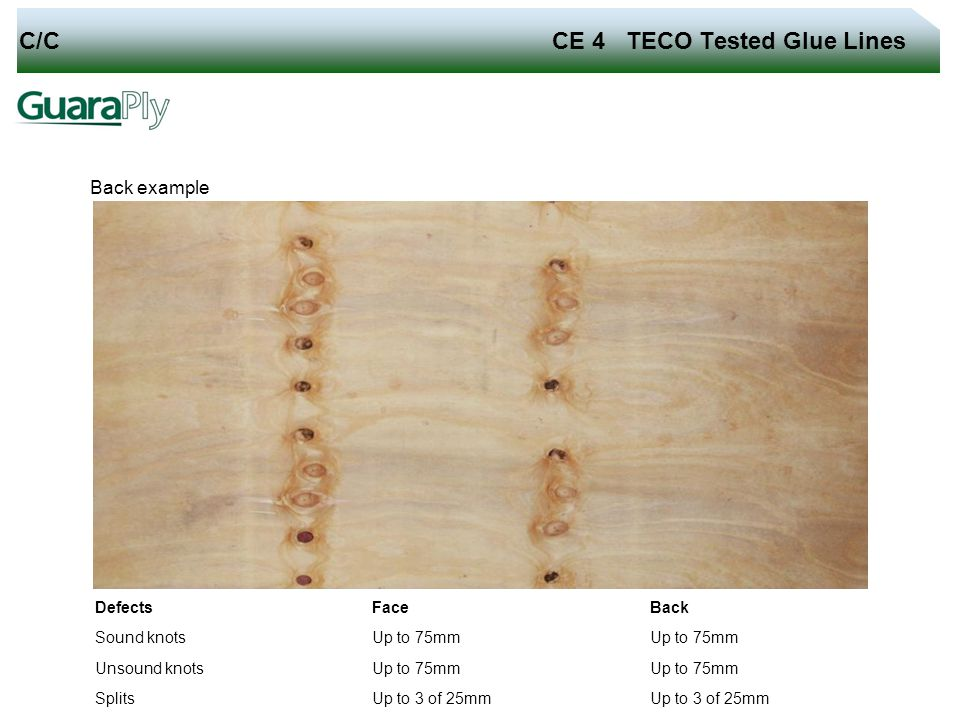 C/C CE 4 TECO Tested Glue Lines Back example Defects Face Back Sound knots Up to 75mm Unsound knots Up to 75mm Splits Up to 3 of 25mm