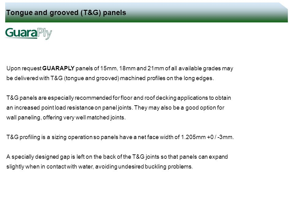 Tongue and grooved (T&G) panels Upon request GUARAPLY panels of 15mm, 18mm and 21mm of all available grades may be delivered with T&G (tongue and groo