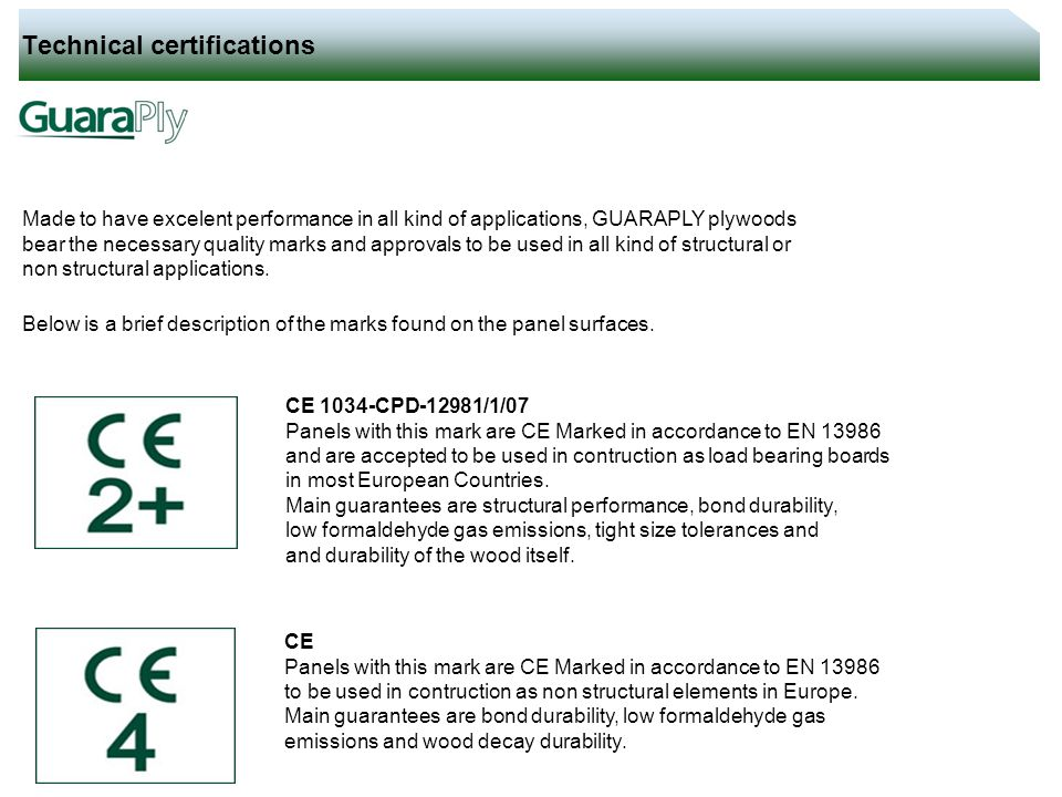 Technical certifications Made to have excelent performance in all kind of applications, GUARAPLY plywoods bear the necessary quality marks and approva